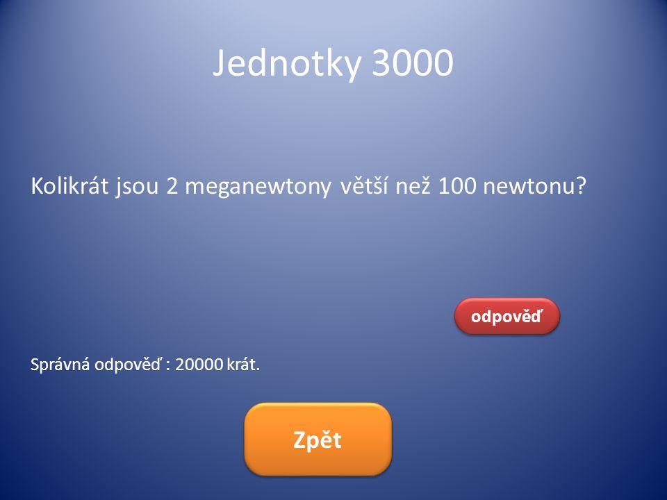 Jednotky 3000 Kolikrát jsou 2 meganewtony větší než 100 newtonu Zpět