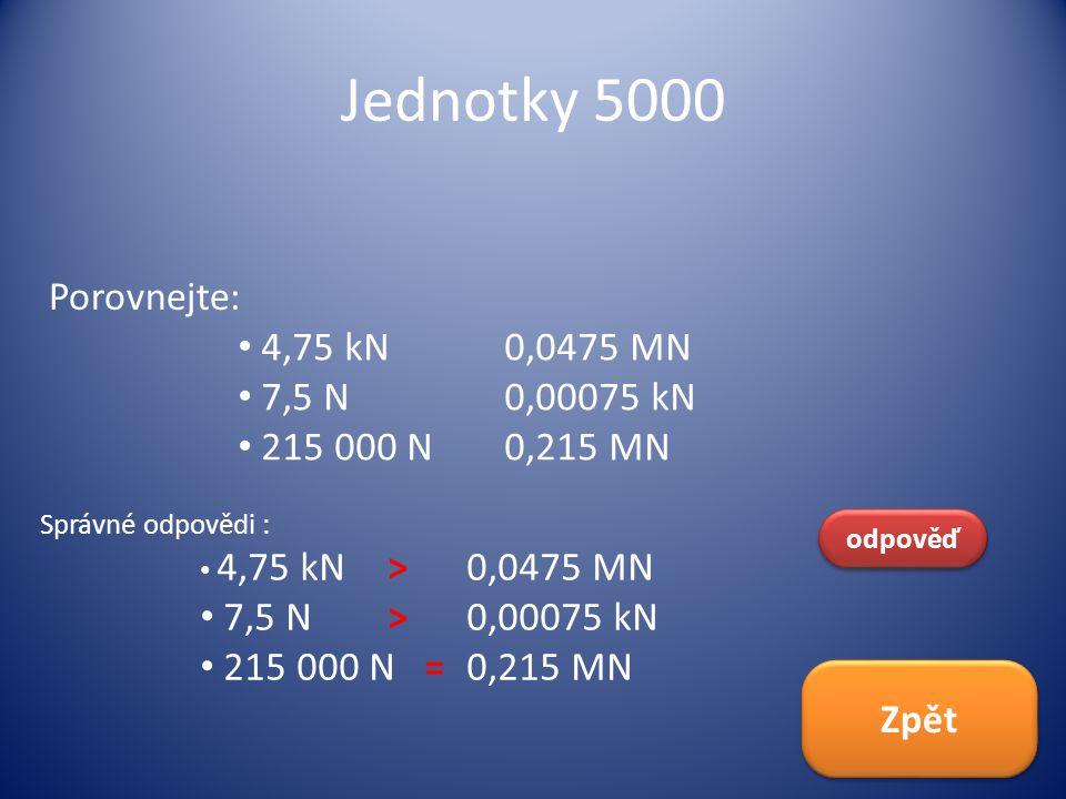 Jednotky 5000 Porovnejte: 4,75 kN 0,0475 MN 7,5 N 0,00075 kN
