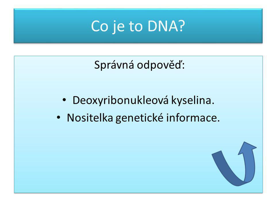 Co je to DNA Správná odpověď: Deoxyribonukleová kyselina.