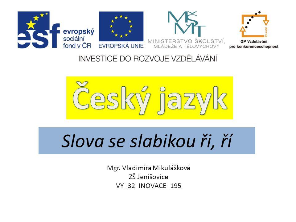 Český jazyk Slova se slabikou ři, ří Mgr. Vladimíra Mikulášková