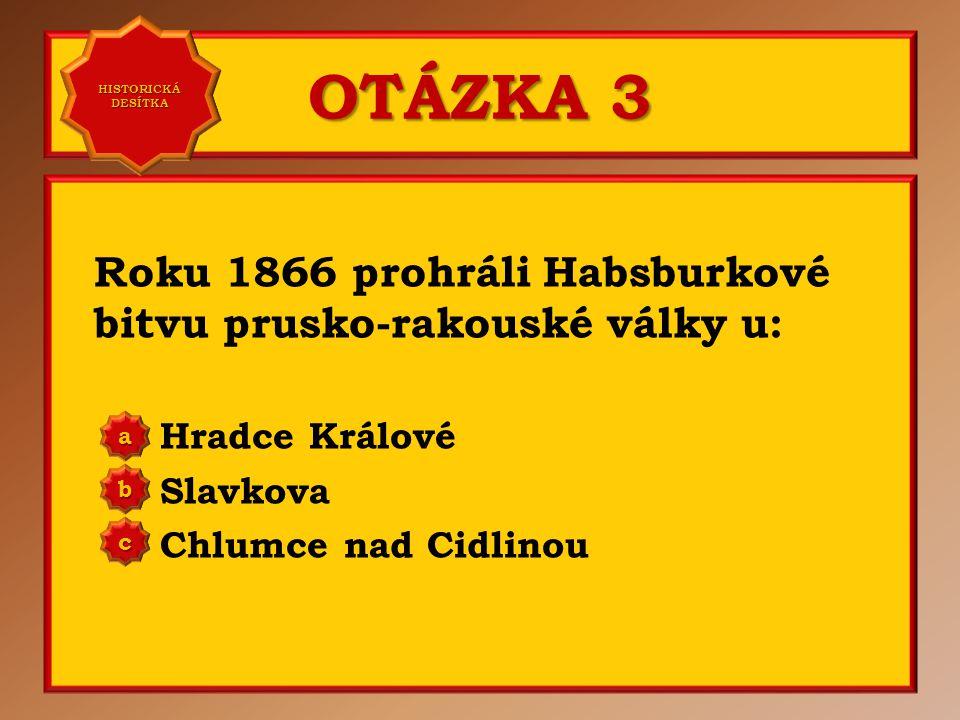 OTÁZKA 3 Roku 1866 prohráli Habsburkové bitvu prusko-rakouské války u: