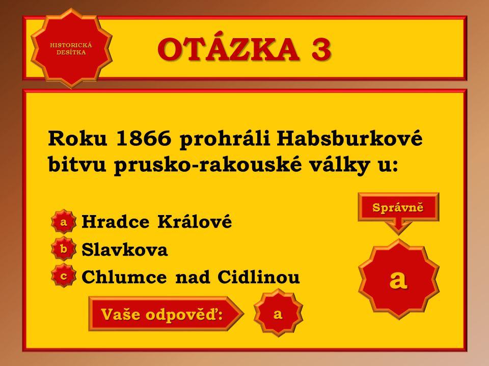 HISTORICKÁ DESÍTKA OTÁZKA 3. Roku 1866 prohráli Habsburkové bitvu prusko-rakouské války u: Hradce Králové.