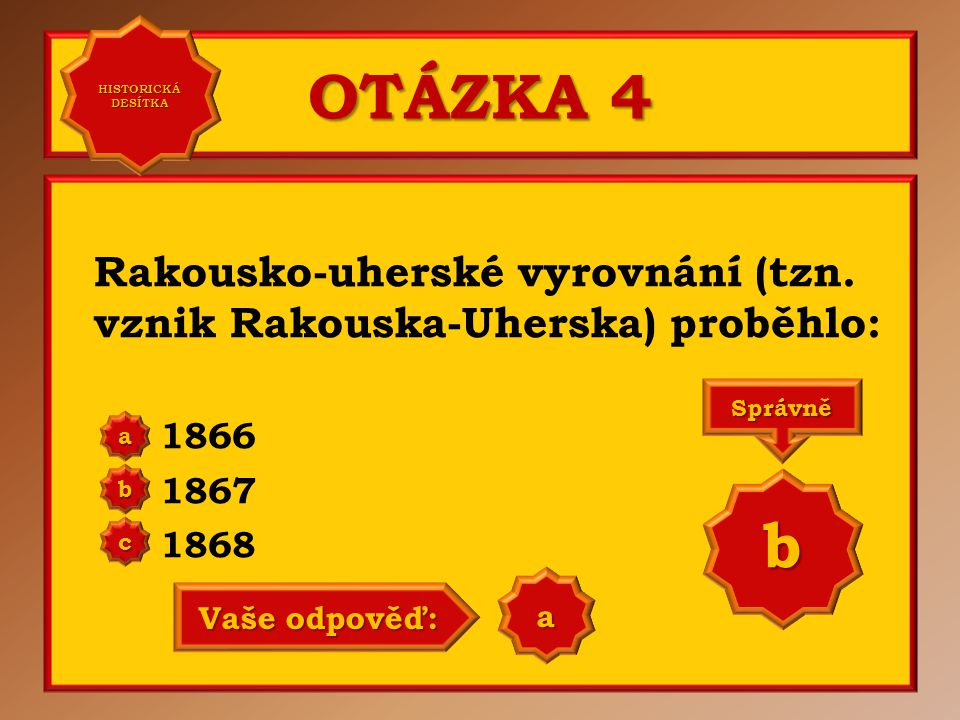 HISTORICKÁ DESÍTKA OTÁZKA 4. Rakousko-uherské vyrovnání (tzn. vznik Rakouska-Uherska) proběhlo: 1866.