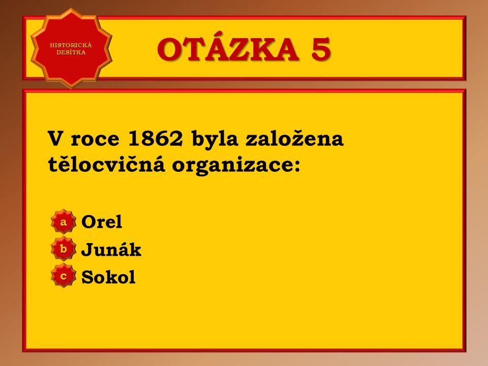 OTÁZKA 5 V roce 1862 byla založena tělocvičná organizace: Orel Junák