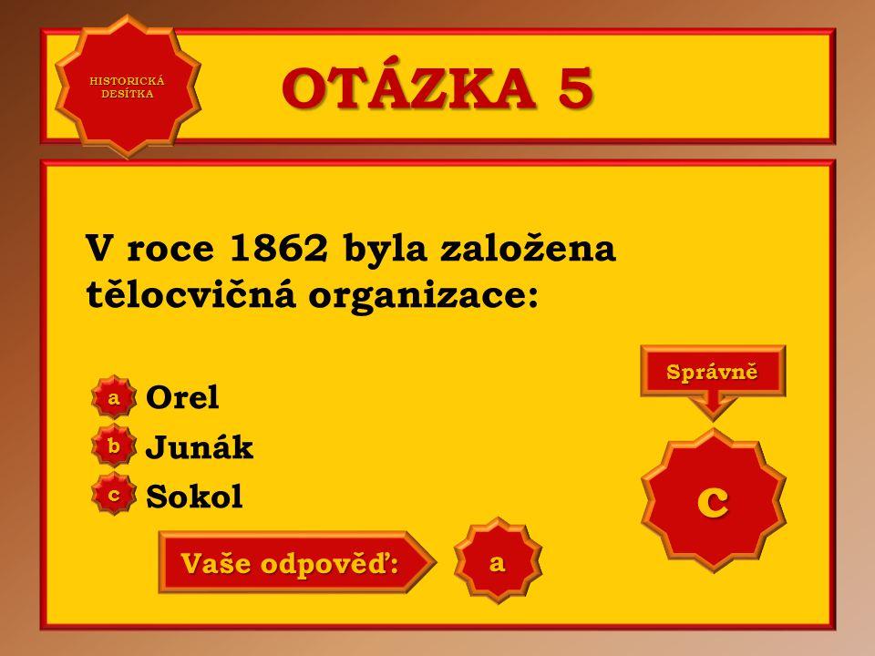 OTÁZKA 5 c V roce 1862 byla založena tělocvičná organizace: Orel Junák