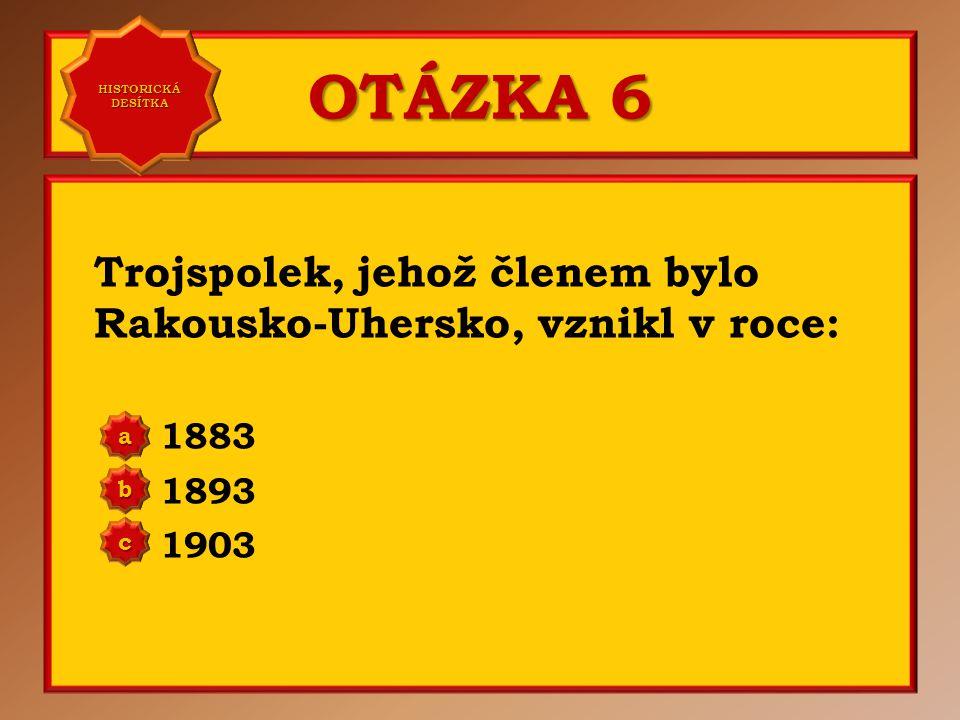 HISTORICKÁ DESÍTKA OTÁZKA 6. Trojspolek, jehož členem bylo Rakousko-Uhersko, vznikl v roce: 1883.