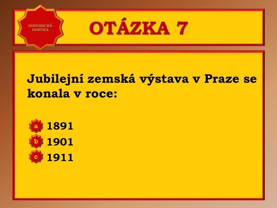 OTÁZKA 7 Jubilejní zemská výstava v Praze se konala v roce: 1891 1901