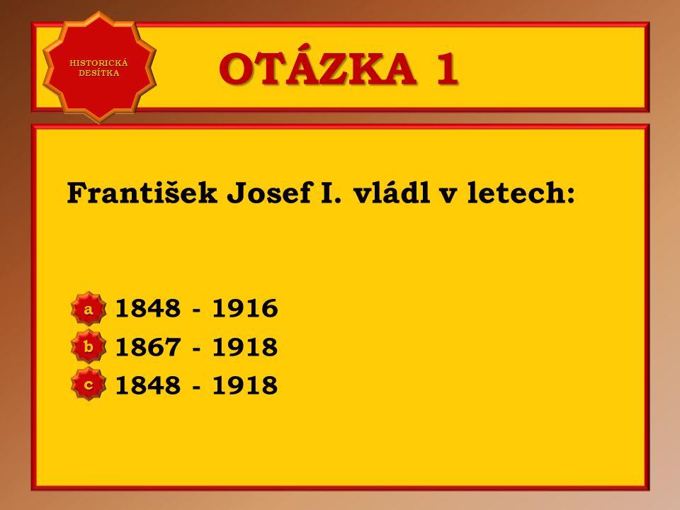 OTÁZKA 1 František Josef I. vládl v letech: 1848 - 1916 1867 - 1918