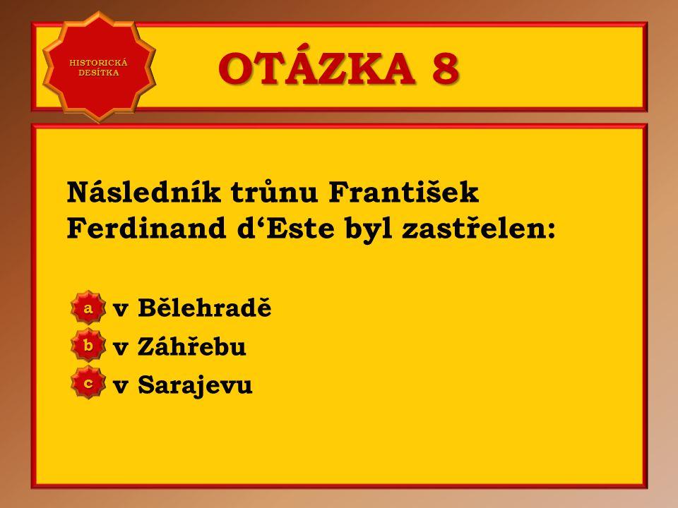 OTÁZKA 8 Následník trůnu František Ferdinand d'Este byl zastřelen: