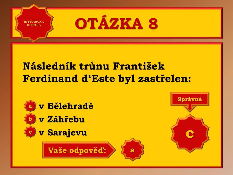 OTÁZKA 8 c Následník trůnu František Ferdinand d'Este byl zastřelen: