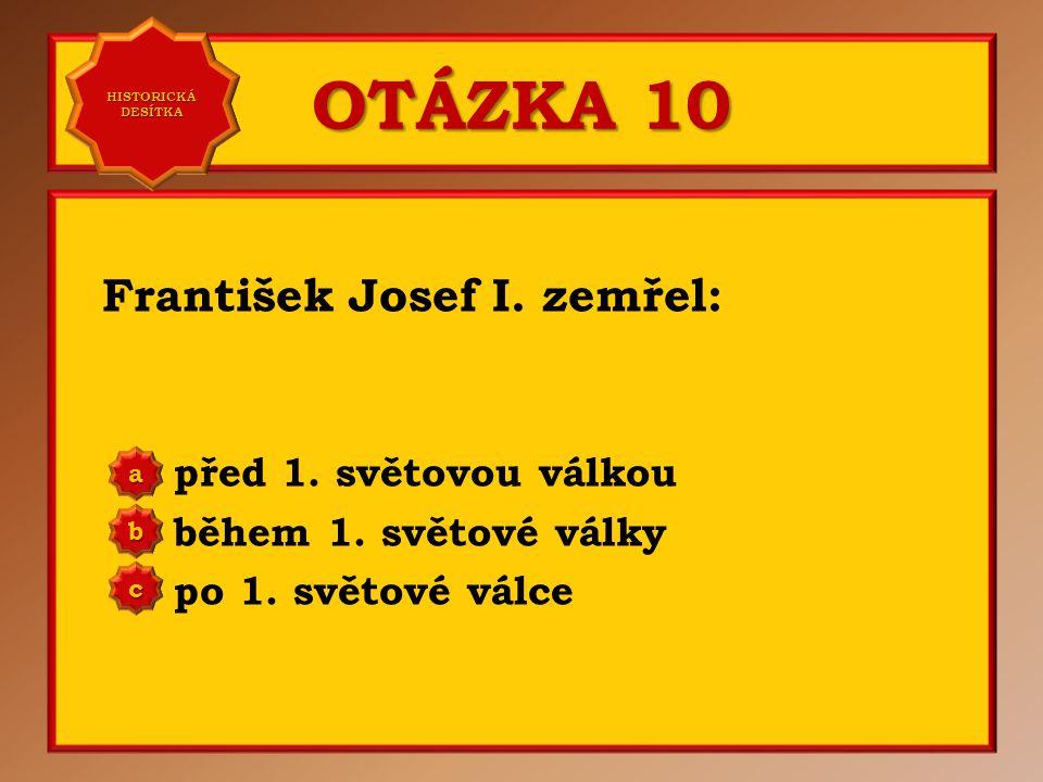 OTÁZKA 10 František Josef I. zemřel: před 1. světovou válkou