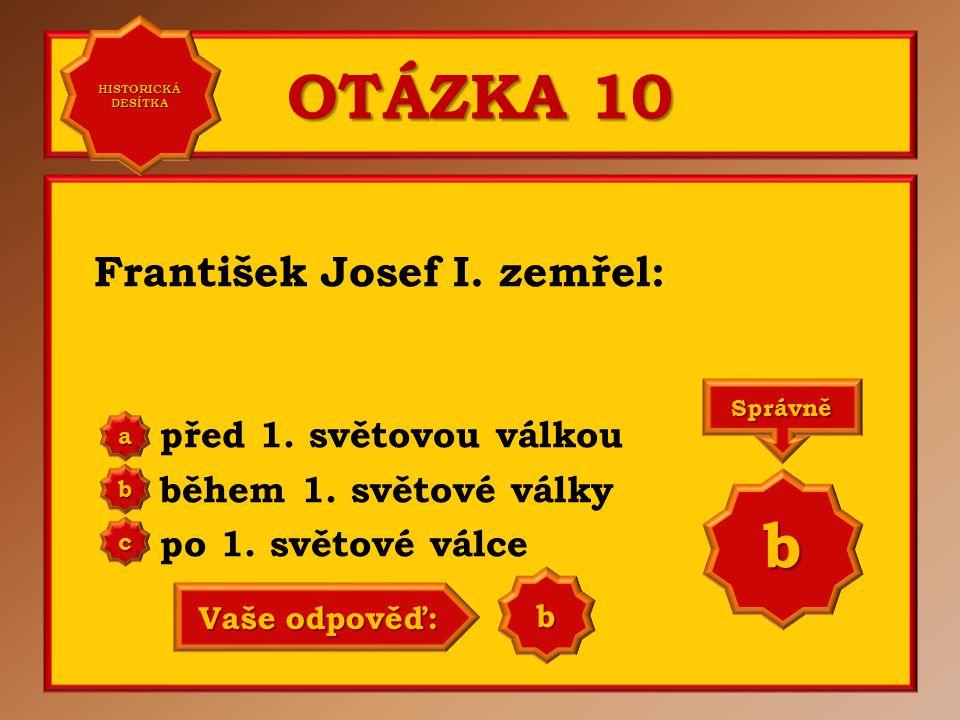 OTÁZKA 10 b František Josef I. zemřel: před 1. světovou válkou