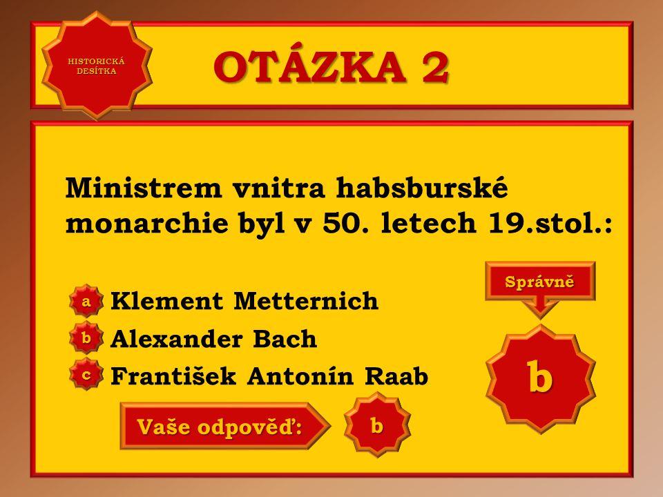 HISTORICKÁ DESÍTKA OTÁZKA 2. Ministrem vnitra habsburské monarchie byl v 50. letech 19.stol.: Klement Metternich.