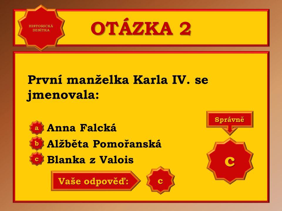 OTÁZKA 2 c První manželka Karla IV. se jmenovala: Anna Falcká