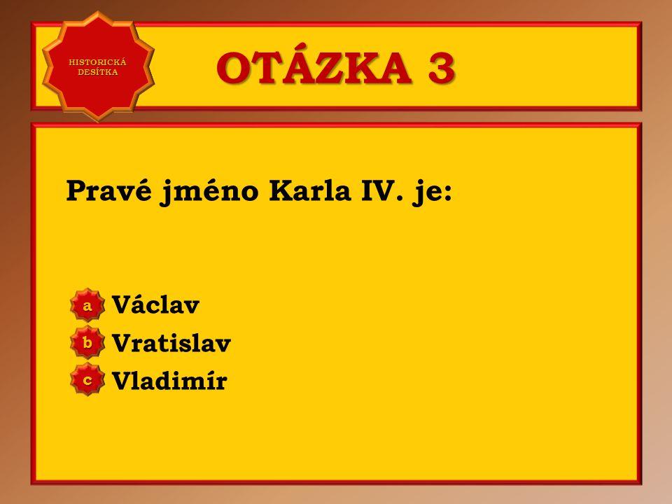 OTÁZKA 3 Pravé jméno Karla IV. je: Václav Vratislav Vladimír a b c