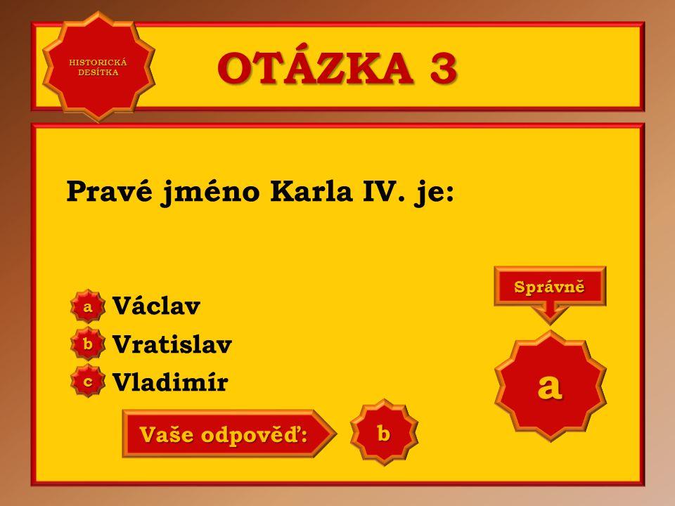 OTÁZKA 3 a Pravé jméno Karla IV. je: Václav Vratislav Vladimír b