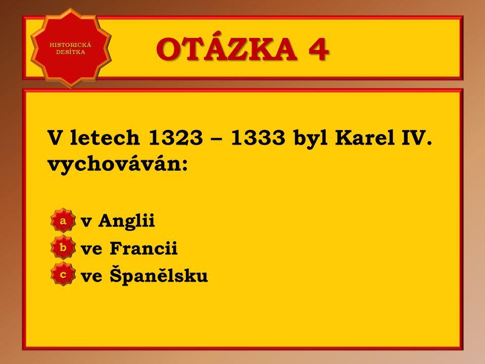 OTÁZKA 4 V letech 1323 – 1333 byl Karel IV. vychováván: v Anglii