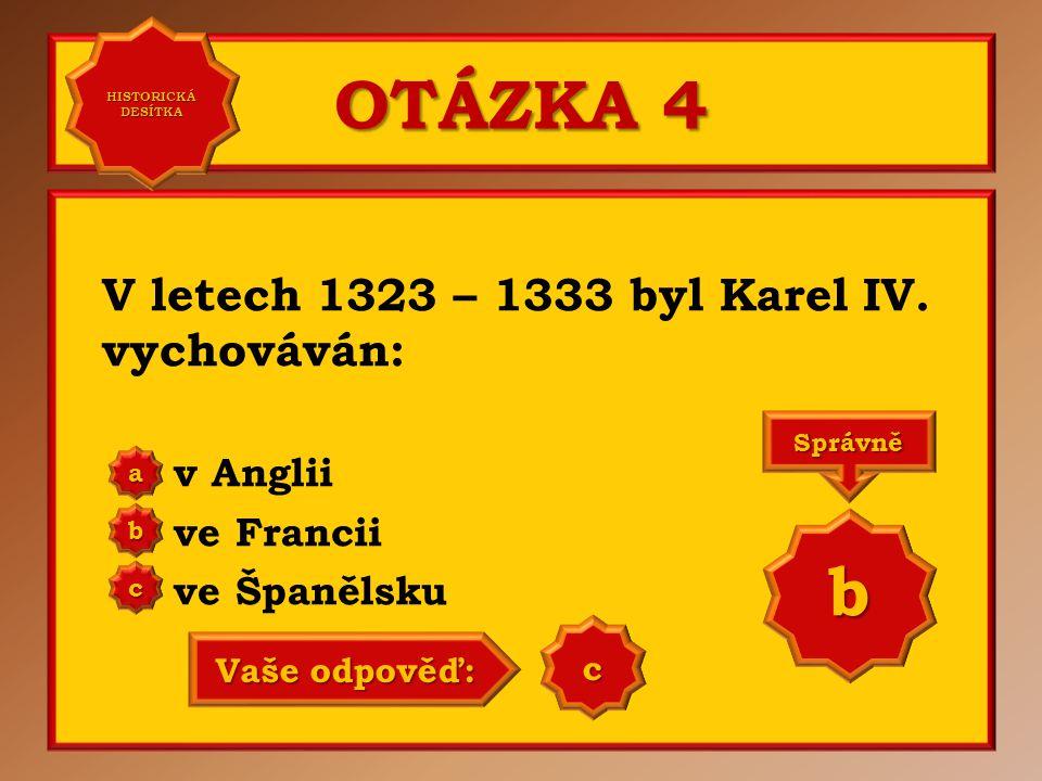 OTÁZKA 4 b V letech 1323 – 1333 byl Karel IV. vychováván: v Anglii