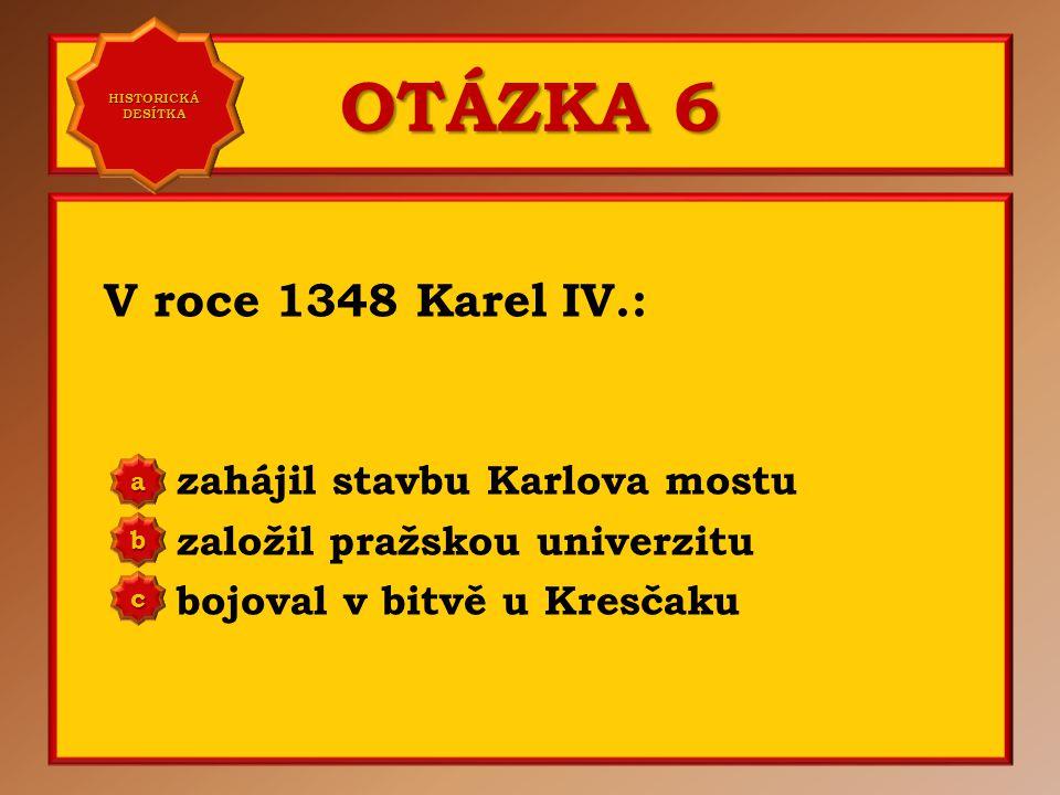 OTÁZKA 6 V roce 1348 Karel IV.: zahájil stavbu Karlova mostu