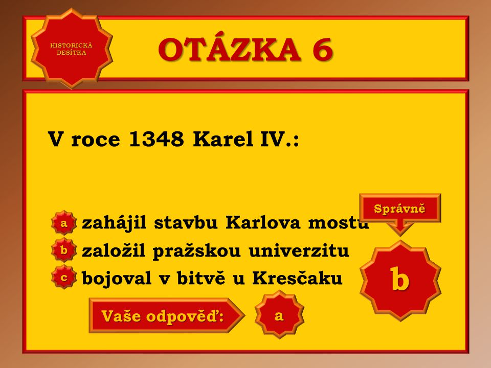 OTÁZKA 6 b V roce 1348 Karel IV.: zahájil stavbu Karlova mostu