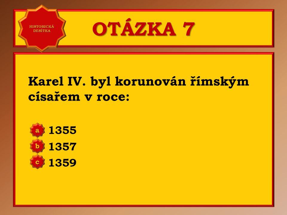 OTÁZKA 7 Karel IV. byl korunován římským císařem v roce: 1355 1357