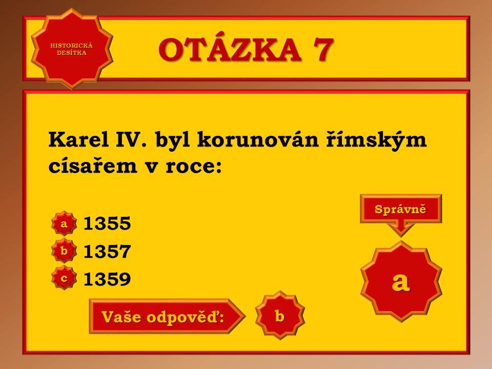 OTÁZKA 7 a Karel IV. byl korunován římským císařem v roce: 1355 1357