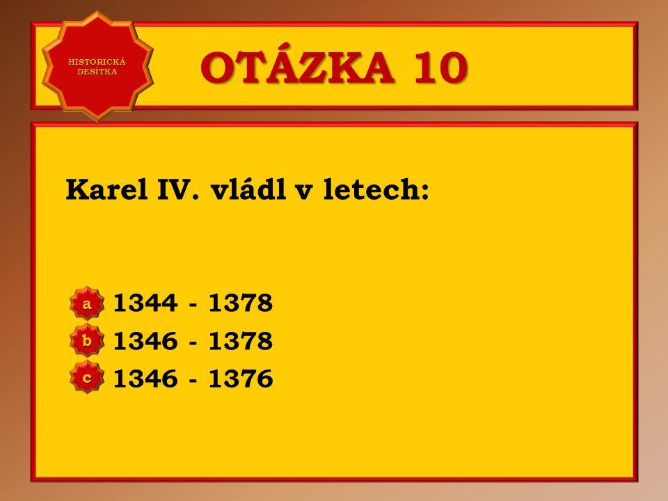 OTÁZKA 10 Karel IV. vládl v letech: 1344 - 1378 1346 - 1378