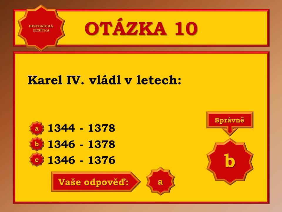 OTÁZKA 10 b Karel IV. vládl v letech: 1344 - 1378 1346 - 1378