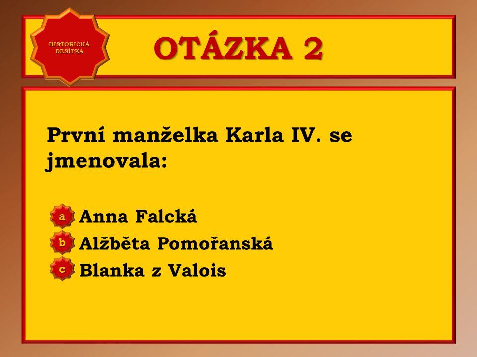 OTÁZKA 2 První manželka Karla IV. se jmenovala: Anna Falcká