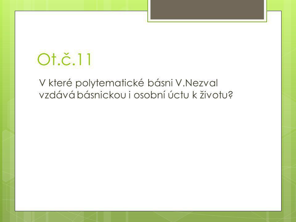 Ot.č.11 V které polytematické básni V.Nezval vzdává básnickou i osobní úctu k životu