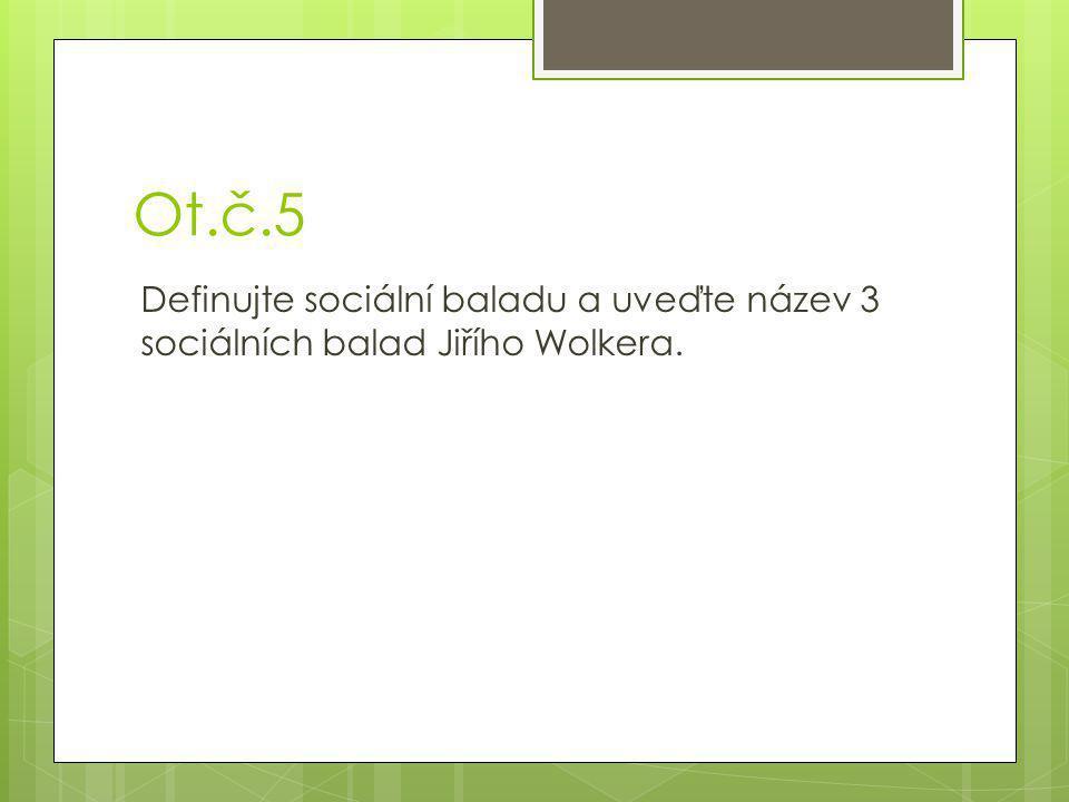 Ot.č.5 Definujte sociální baladu a uveďte název 3 sociálních balad Jiřího Wolkera.
