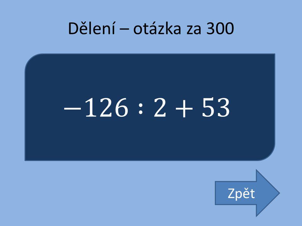 Dělení – otázka za 300 −126 :2+53 Zpět