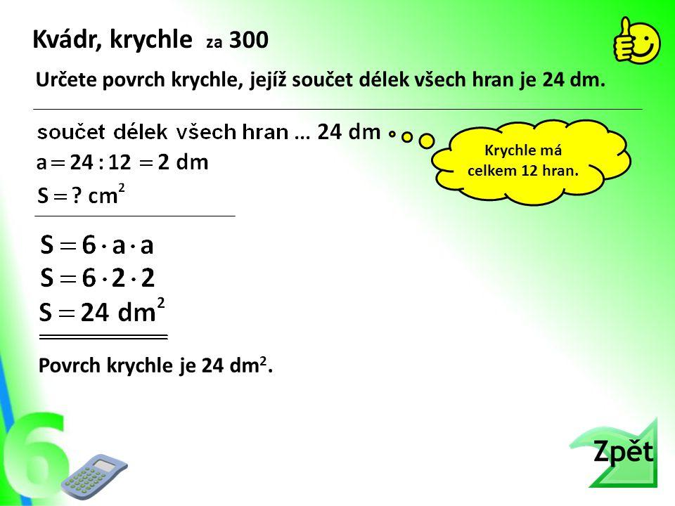 Kvádr, krychle za 300 Určete povrch krychle, jejíž součet délek všech hran je 24 dm. Krychle má celkem 12 hran.