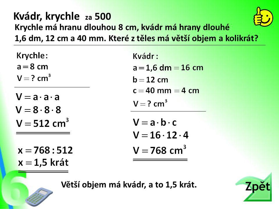 Kvádr, krychle za 500 Krychle má hranu dlouhou 8 cm, kvádr má hrany dlouhé. 1,6 dm, 12 cm a 40 mm. Které z těles má větší objem a kolikrát