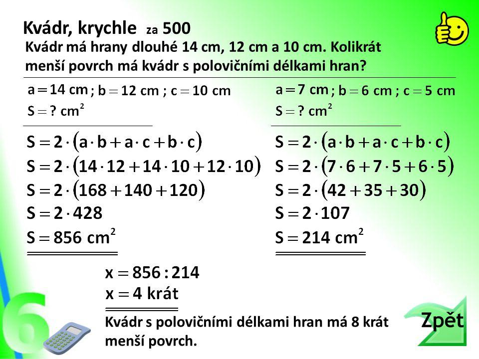 Kvádr, krychle za 500 Kvádr má hrany dlouhé 14 cm, 12 cm a 10 cm. Kolikrát menší povrch má kvádr s polovičními délkami hran