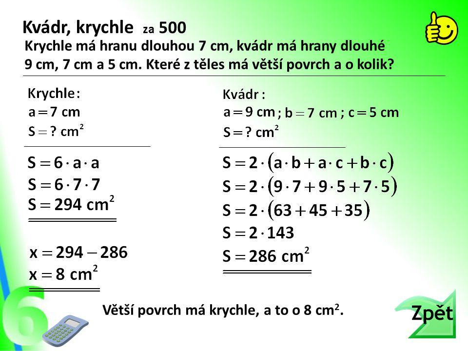 Kvádr, krychle za 500 Krychle má hranu dlouhou 7 cm, kvádr má hrany dlouhé. 9 cm, 7 cm a 5 cm. Které z těles má větší povrch a o kolik