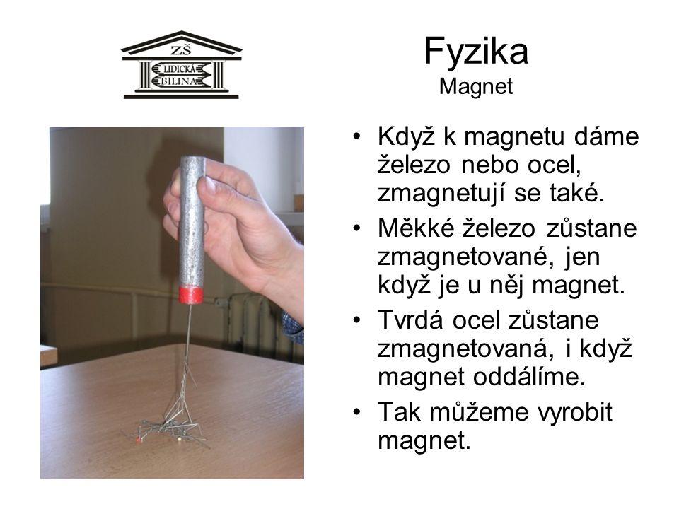 Fyzika Magnet Když k magnetu dáme železo nebo ocel, zmagnetují se také. Měkké železo zůstane zmagnetované, jen když je u něj magnet.