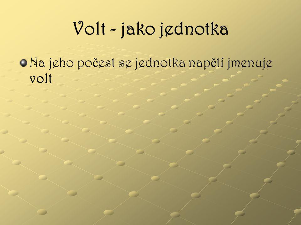 Volt - jako jednotka Na jeho počest se jednotka napětí jmenuje volt