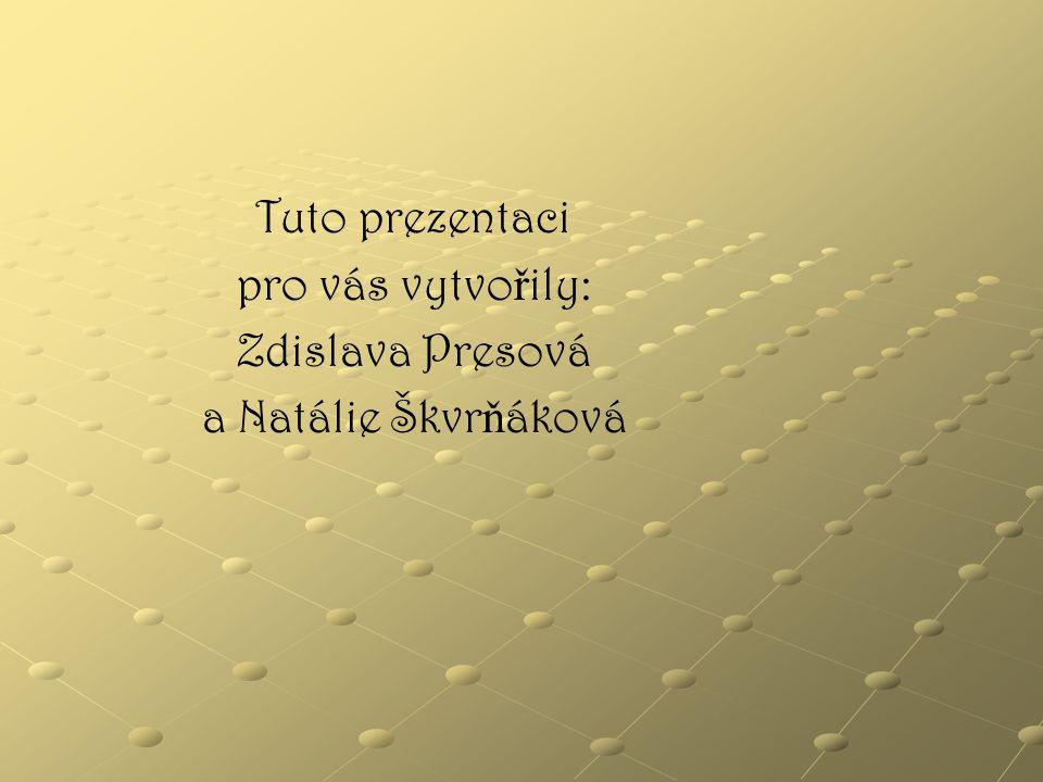 Tuto prezentaci pro vás vytvořily: Zdislava Presová a Natálie Škvrňáková