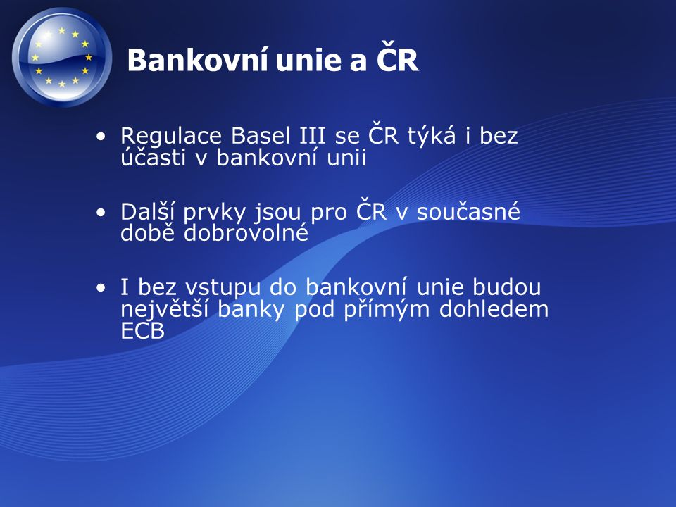 Bankovní unie a ČR Regulace Basel III se ČR týká i bez účasti v bankovní unii. Další prvky jsou pro ČR v současné době dobrovolné.
