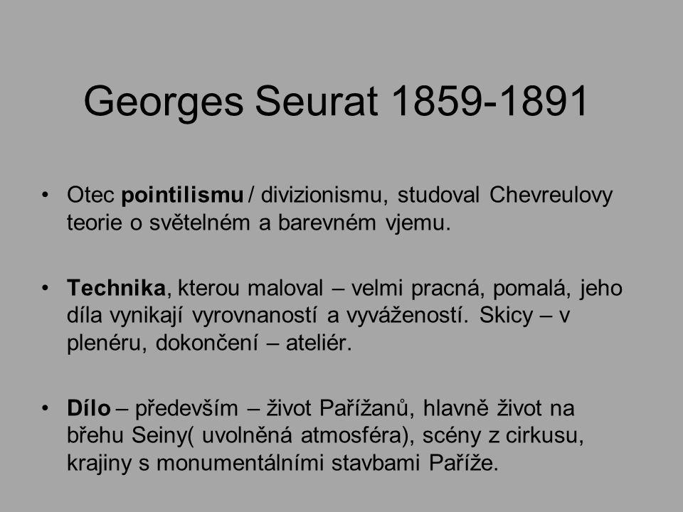 Georges Seurat 1859-1891 Otec pointilismu / divizionismu, studoval Chevreulovy teorie o světelném a barevném vjemu.