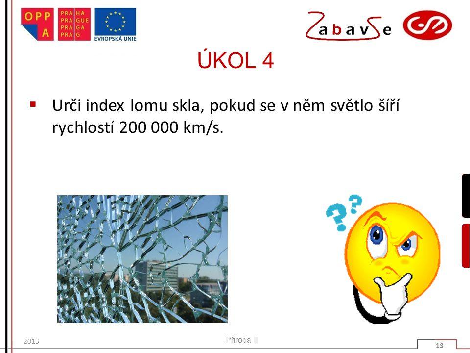 ÚKOL 4 Urči index lomu skla, pokud se v něm světlo šíří rychlostí 200 000 km/s. 2013 Příroda II 13