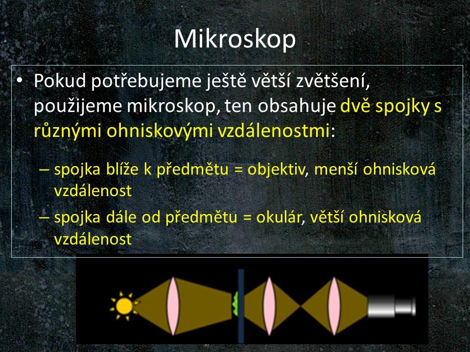 Mikroskop Pokud potřebujeme ještě větší zvětšení, použijeme mikroskop, ten obsahuje dvě spojky s různými ohniskovými vzdálenostmi: