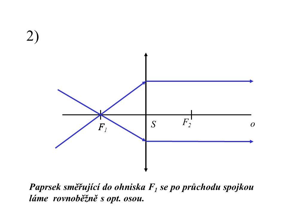 2) F2 S o F1 F Paprsek směřující do ohniska F1 se po průchodu spojkou láme rovnoběžně s opt. osou.