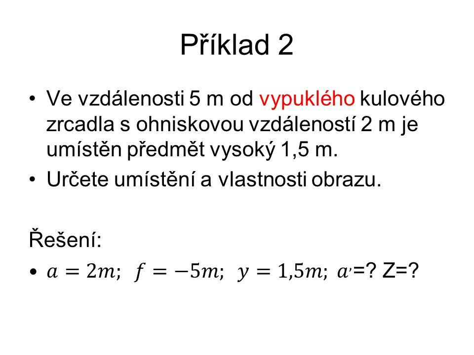Příklad 2 Ve vzdálenosti 5 m od vypuklého kulového zrcadla s ohniskovou vzdáleností 2 m je umístěn předmět vysoký 1,5 m.
