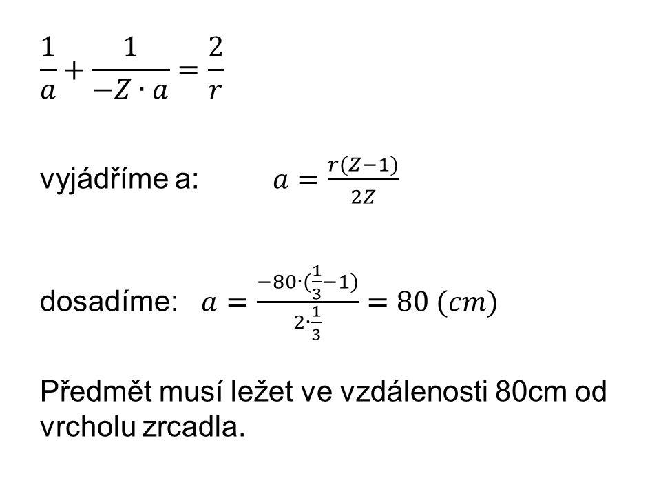 1 𝑎 + 1 −𝑍∙𝑎 = 2 𝑟 vyjádříme a: 𝑎= 𝑟(𝑍−1) 2𝑍 dosadíme: 𝑎= −80∙( 1 3 −1) 2∙ 1 3 =80 (𝑐𝑚) Předmět musí ležet ve vzdálenosti 80cm od vrcholu zrcadla.