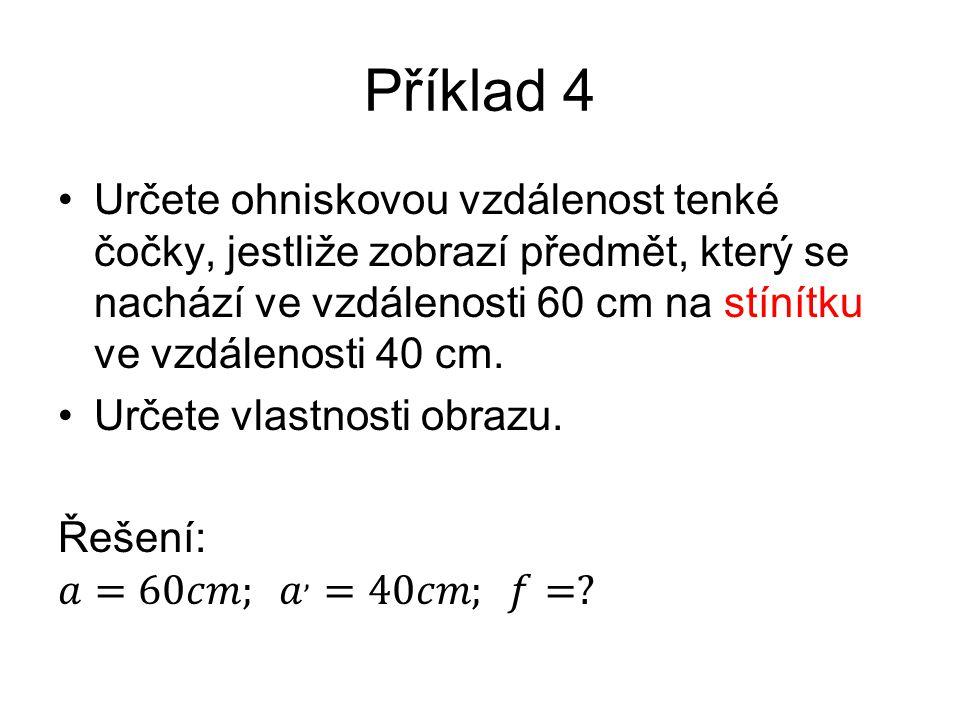 Příklad 4 Určete ohniskovou vzdálenost tenké čočky, jestliže zobrazí předmět, který se nachází ve vzdálenosti 60 cm na stínítku ve vzdálenosti 40 cm.
