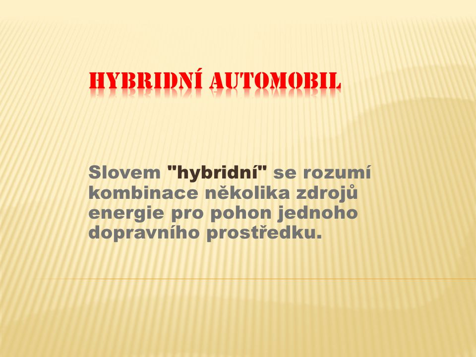 Hybridní Automobil Slovem hybridní se rozumí kombinace několika zdrojů energie pro pohon jednoho dopravního prostředku.