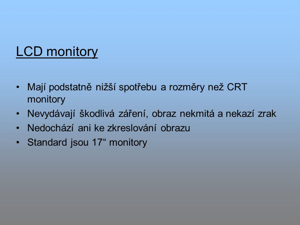 LCD monitory Mají podstatně nižší spotřebu a rozměry než CRT monitory