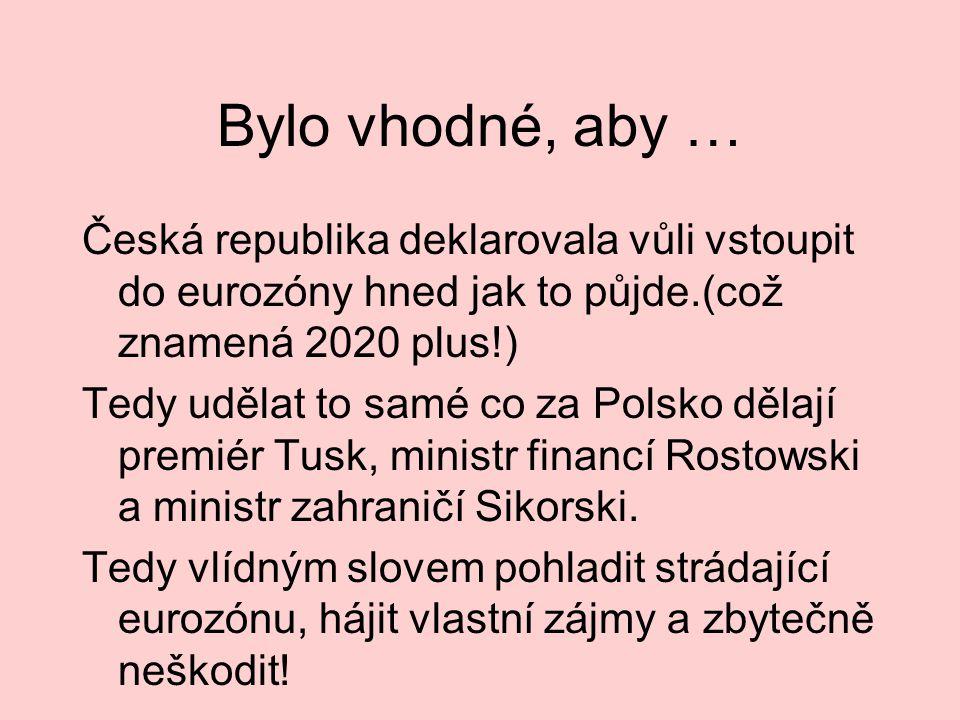 Bylo vhodné, aby … Česká republika deklarovala vůli vstoupit do eurozóny hned jak to půjde.(což znamená 2020 plus!)